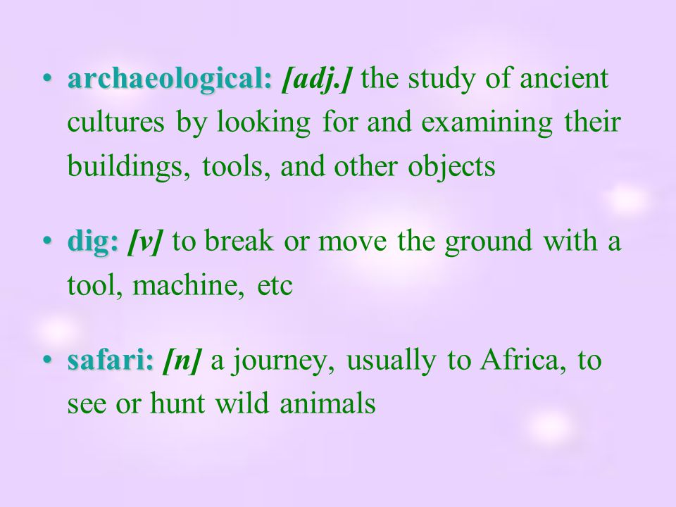 archaeological: [adj.] the study of ancient cultures by looking for and examining their buildings, tools, and other objects